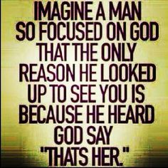 Wow, this is the kind of guy that I have been waiting for. This is such a beautiful quote. I also want to be that woman though, I want to be a woman so focused on God that the only reason I look up to see him is because I heard GOD say that is HIM.