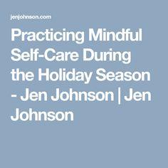 Practicing Mindful Self-Care During the Holiday Season - Jen Johnson   Jen Johnson