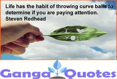 Life has the habit of throwing curve balls to determine if you are paying attention. ~ Steven Redhead ~ #AwakeningYourReality