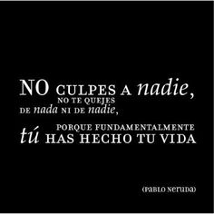 """""""No culpes a nadie, no te quejes de nada...."""" (Pablo Neruda)"""