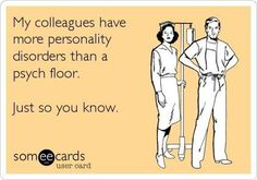 My colleagues have more personality disorders then a psych floor. Just so you know.