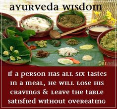 In Ayurveda, every food is put into one of the 6 taste categories: sweet, sour, salty, pungent, astringent, and bitter.  Each taste feeds our mind, body and spirit in its own unique way. It is said that if a person has all six tastes in a meal, that person will lose their cravings and leave the table satisfied without overeating.