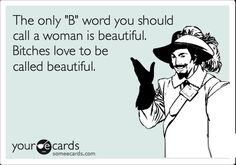 The only b word you should call a woman is beautiful.