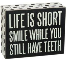 """This humorous sign is a great retirement gift, gag gift, or for the birthday gift.  Give it to the old, or young will make them laugh and remember to always smile. The Sign reads:LIFE IS SHORT SMILE WHILE YOU STILL HAVE TEETHSize: 4""""x 5"""" Black Wood Box Sign with vintage white lettering with a white border and black polka dotsAll box signs are 1 3/4"""" deep. Free stand on tabletop or hang for wall display."""