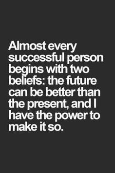 Almost every successful person begins with 2 beliefs : the future can be better than the present,  and I have the power to make it so