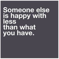 ~Someone Else Is Happy With Less Than What You Have~
