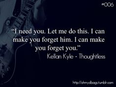 """I can make you forget him, I can make you forget you""-Kellan Kyle - Thoughtless Best Quotes From Books, Favorite Book Quotes, Favorite Things, Good Books, Books To Read, My Books, Romantic Book Quotes, Kellan Kyle, Book Trailers"