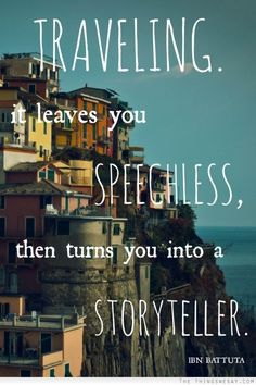 Traveling it leaves you speechless then turns you into a storytelling