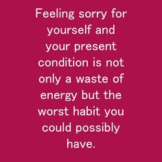 Feeling sorry for yourself and your present condition is not only a waste of energy but the worst habit you could possibly have. Habit Quotes, Feeling Sorry For Yourself, Bad Habits, Conditioner, Feelings