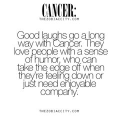Cancer Zodiac Sign need a good laugh, a person with a sense of humor,  who can take the edge off when they're feeling down or just need company.