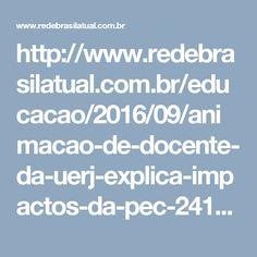 http://www.redebrasilatual.com.br/educacao/2016/09/animacao-de-docente-da-uerj-explica-impactos-da-pec-241-na-educacao-9606.html
