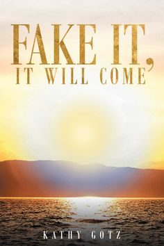 Fake It, It Will Come by Page Publishing author Kathy Gotz