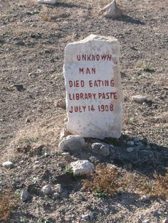 "I'm not making this up. This gravestone marker is from the Goldfield Pioneer Cemetery in Goldfield, Nevada. It marks the grave of the ""Unknown Library Paste Man"" who was a starving vagrant who dug up a tub of library paste out of the trash and consumed enough to be a lethal dose. In addition to the flour and water, the paste contained small amounts of alum, which is poisonous when consumed in large doses. Kids: Put down the library paste!"
