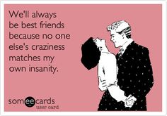 We'll always be best friends because no one else's craziness matches my own insanity.