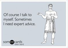 Haha!! I said to myself that I really need to quit talking to myself, but I never saw it from this perspective!