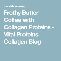 Frothy Butter Coffee with Collagen Proteins - Vital Proteins Collagen Blog