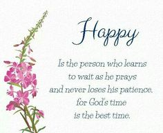Happy is the person who learns to wait as he prays and never loses his patience.  For God's time is the best time.