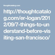 http://thoughtcatalog.com/er-logan/2012/09/7-things-to-understand-before-visiting-san-francisco/
