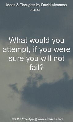 "July 26th 2014 Idea, ""What would you attempt, if you were sure you will not fail?""  https://www.youtube.com/watch?v=FjYL2Dd-_ko #quote"