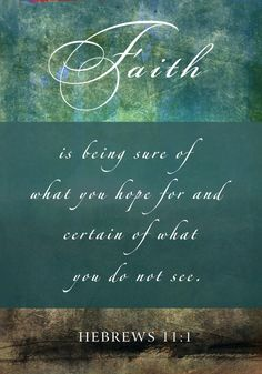 """Hebrews 11:1 - """"Faith is being sure of what you hope for and certain of what you do not see."""""""