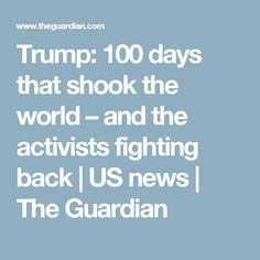 Trump: 100 days that shook the world – and the activists fighting back | US news | The Guardian