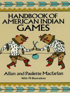 Handbook of American Indian Games by Allan and Paulette Macfarlan  Rich collection of 150 authentic American Indian games for boys and girls of all ages — running, relay, kicking, throwing and rolling, tossing and catching, guessing, group-challenge and many other games — that develop dexterity, endurance, good sportsmanship and other skills. 74 black-and-white illustrations. Introduction.
