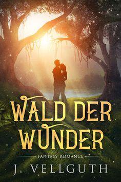 Wald der Wunder - J. Vellguth - Fantasy - Ein romantisch-moderner Fantasy Liebesroman über mystische Zauberwesen und die Wunder der Natur.