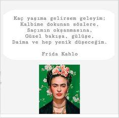 Kaç yaşıma gelirsem geleyim: Kalbime dokunan sözlere. Saçımın okşanmasına Güzel bakışa, gülüşe daima yenik düşeceğim... Frida Kahlo