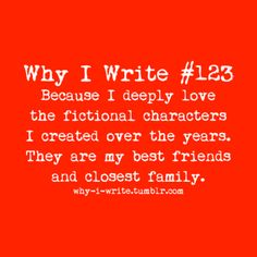 #123Because I deeply love the fictional characters I created over the years. They are my best friends and closest family.