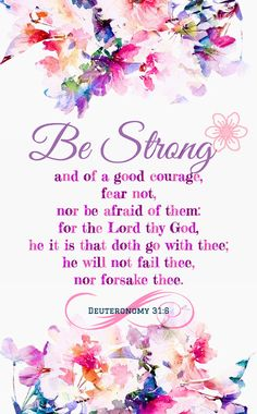 """""""Be strong and courageous. Do not fear or be in dread of them, for it is the Lord your God who goes with you. He will not leave you or forsake you."""""""" Deuteronomy 31:6 ESV"""