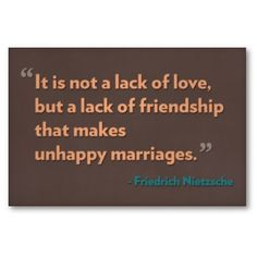 It is not the lack of love, but a lack of friendship that makes unhappy marriages.