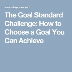 The Goal Standard Challenge: How to Choose a Goal You Can Achieve