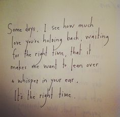 Some days, I see how much love you're holding back, waiting for the right time, that it makes me want to lean over & whisper in you ear, It's the right time. by Brian Andreas
