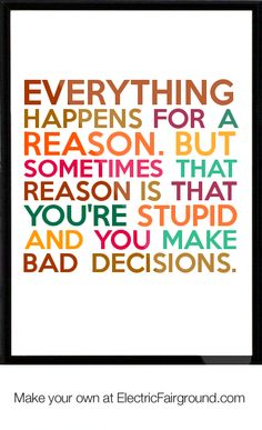 Everything happens for a reason. But sometimes that reason is that youre stupid and you make bad de Framed Quote