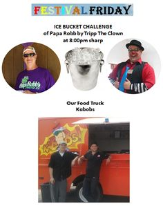 FESTIVAL FRIDAY.  Festivities start around 5:00 with the Kabobs Mobile Food Service , followed by Tripp the Clown , some Face Painting - both starting 6:30 - 7:00 pm.   The big event is the ICE BUCKET CHALLENGE of Papa Robb by Tripp The Clown. This event will take place at 8:00!!   Tripp will also host a Pie in the Face event. For $2.00 you can smash a pie into Tripp's face to raise money for Tripp's Clown Camp trip. The overall theme is FUN, FUN, FUN.   #IceBucketChallenge