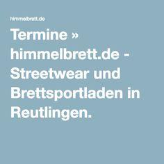 Termine » himmelbrett.de - Streetwear und Brettsportladen in Reutlingen.