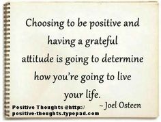 Choosing to be positive and having a grateful attitude is going to determine how you're going to live your life.