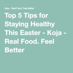 Top 5 Tips for Staying Healthy This Easter - Koja - Real Food. Feel Better