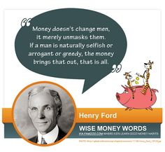 """Money doesn't change men, it merely unmasks them. If a man is naturally selfish or arrogant or greedy, the money brings that out, that is all."" --Henry Ford by via FamZoo.com"