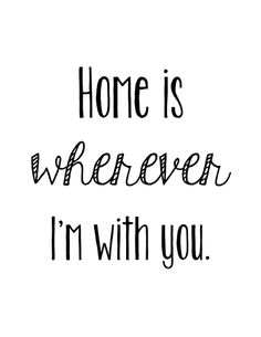 inspirational quotes and pictures for couples - home is wherever I'm with you Home Quotes And Sayings, Some Quotes, Wall Quotes, Quotes To Live By, New House Announcement, Painting Quotes, Printable Quotes, Quote Prints, Love Songs