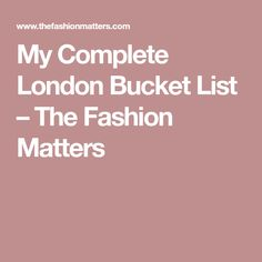 My Complete London Bucket List – The Fashion Matters