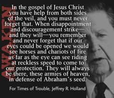 """""""In the gospel of Jesus Christ you have help from both sides of the veil, and you must never forget that. When disappointment and discouragement strike—and they will—you remember and never forget that if our eyes could be opened we would see horses and chariots of fire as far as the eye can see riding at reckless speed to come to our protection. They will always be there, these armies of heaven, in defense of Abraham's seed."""" (For Times of Trouble, Jeffrey R. Holland)"""