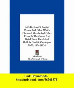 A Collection Of English Poems And Odes Which Obtained Medals And Other Prizes At The Gwent And Dyfed Royal Eisteddfod, Held At Cardiff, On August 20-22, 1834 (1834) (9781161844856) John Lloyd, Mrs. Cornwell Wilson, Lieutenant-Colonel Morgan , ISBN-10: 1161844856  , ISBN-13: 978-1161844856 ,  , tutorials , pdf , ebook , torrent , downloads , rapidshare , filesonic , hotfile , megaupload , fileserve