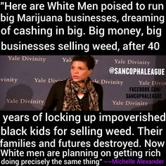 Let's watch White people get rich from the 40 years of what criminalized Black people. This is the reason I'm against weed being legalized.