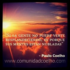 Si la gente no puede verte resplandeciendo, es porque sus mentes están nubladas - @Paulo Fernandes Fernandes Fernandes Fernandes Coelho - www.instagram.com/comunidadcoelho   #PauloCoelho
