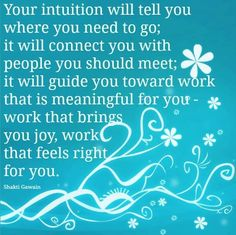 Your intuition will tell you where you need to go; it will connect you with people you should meet; it will guide you toward work that is meaningful for you - work that brings you joy, work that feels right for you. Infj, Intuition Quotes, Spiritual Inspiration, Love Words, Trust Yourself, Positive Thoughts, Deep Thoughts, Inspire Me, Best Quotes