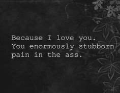 Because I love you, you enormously stubborn pain in the ass.