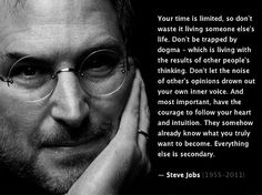 Everyone needs to listen to Steve Jobs' commencement speech he gave at Standford University in 2005.
