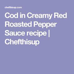 Cod in Creamy Red Roasted Pepper Sauce recipe | Chefthisup