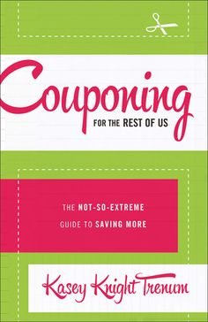 #Couponing for the Rest of Us The Not-So-Extreme Guide to Saving More by: Kasey Trenum